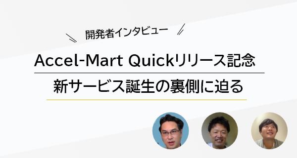 【開発者インタビュー】Accel-Mart Quickリリース記念、新サービス誕生の裏側に迫る
